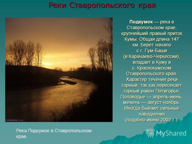 Подкумок река в Ставропольском крае, крупнейший правый приток Кумы. Общая длина 147 км. Берет начало с г. Гум-Баши (в Карачаево-Черкессии), впадает в Куму в с. Краснокумском Ставропольского края. Характер течения реки горный, так как пересекает горны