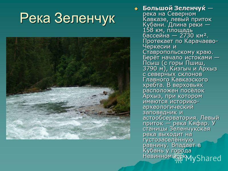 Река Зеленчук Большой Зеленчу́к река на Северном Кавказе, левый приток Кубани. Длина реки 158 км, площадь бассейна 2730 км². Протекает по Карачаево- Черкесии и Ставропольскому краю. Берёт начало истоками Псыш (с горы Пшиш, 3790 м), Кизгыч и Архыз с с