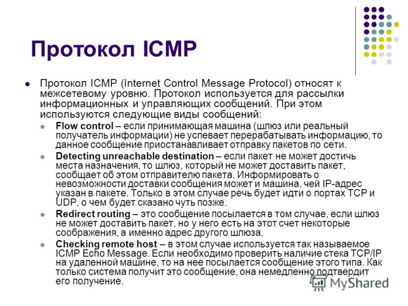 Протокол ICMP Протокол ICMP (Internet Control Message Protocol) относят к межсетевому уровню. Протокол используется для рассылки информационных и управляющих сообщений. При этом используются следующие виды сообщений: Flow control – если принимающая м
