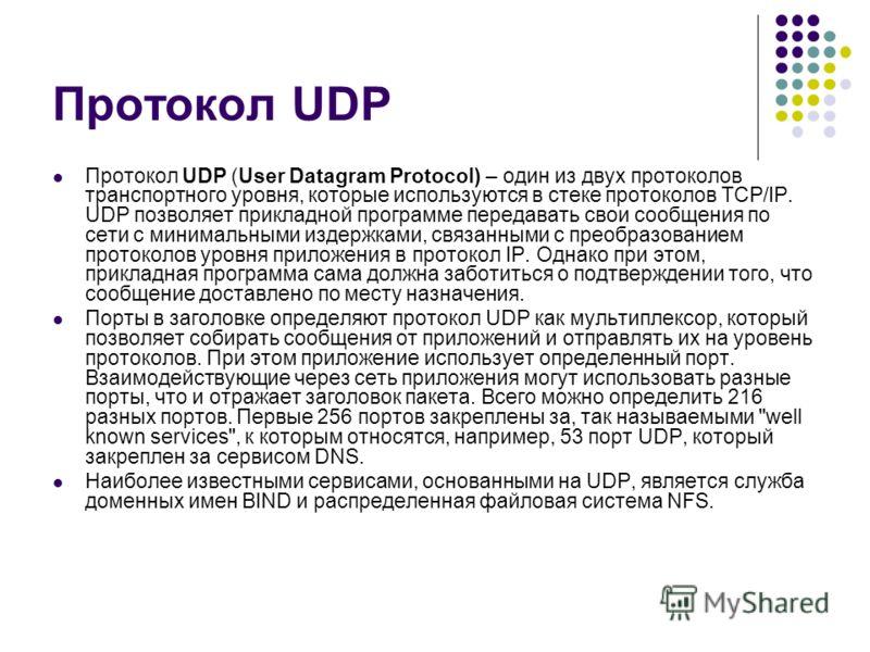 Протокол UDP Протокол UDP (User Datagram Protocol) – один из двух протоколов транспортного уровня, которые используются в стеке протоколов TCP/IP. UDP позволяет прикладной программе передавать свои сообщения по сети с минимальными издержками, связанн