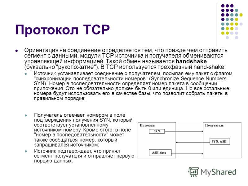Протокол TCP Ориентация на соединение определяется тем, что прежде чем отправить сегмент с данными, модули TCP источника и получателя обмениваются управляющей информацией. Такой обмен называется handshake (буквально