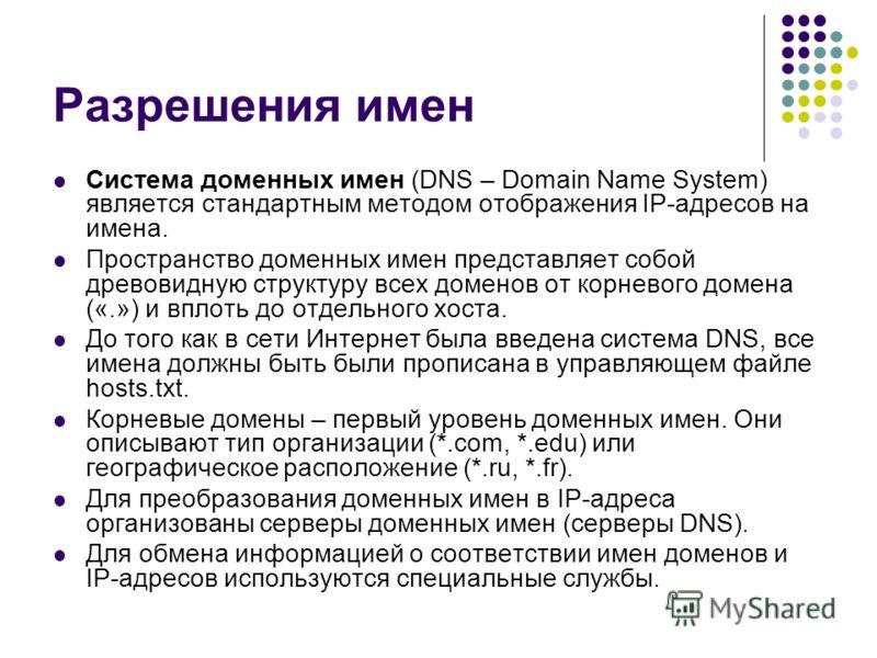 Разрешения имен Система доменных имен (DNS – Domain Name System) является стандартным методом отображения IP-адресов на имена. Пространство доменных имен представляет собой древовидную структуру всех доменов от корневого домена («.») и вплоть до отде