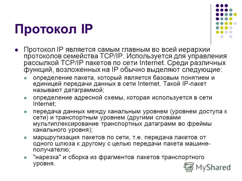 Протокол IP Протокол IP является самым главным во всей иерархии протоколов семейства TCP/IP. Используется для управления рассылкой TCP/IP пакетов по сети Internet. Среди различных функций, возложенных на IP обычно выделяют следующие: определение паке