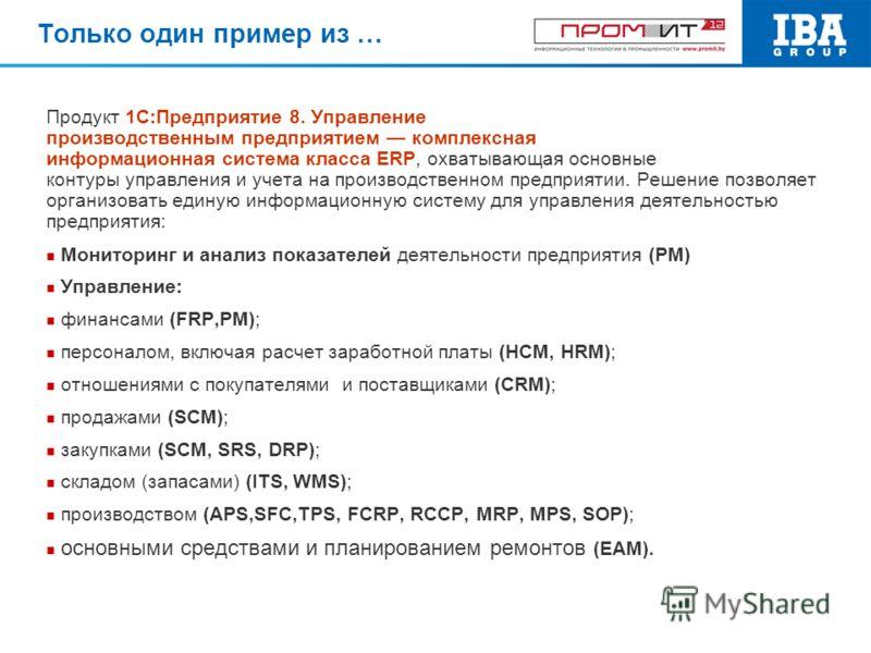 Только один пример из … Продукт 1С:Предприятие 8. Управление производственным предприятием комплексная информационная система класса ERP, охватывающая основные контуры управления и учета на производственном предприятии. Решение позволяет организовать