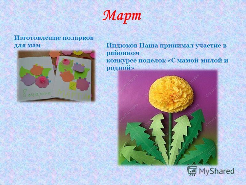 Март Изготовление подарков для мам Индюков Паша принимал участие в районном конкурсе поделок «С мамой милой и родной»