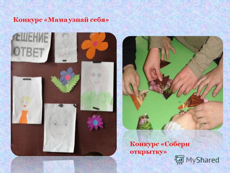 Конкурс «Мама узнай себя» Конкурс «Собери открытку»