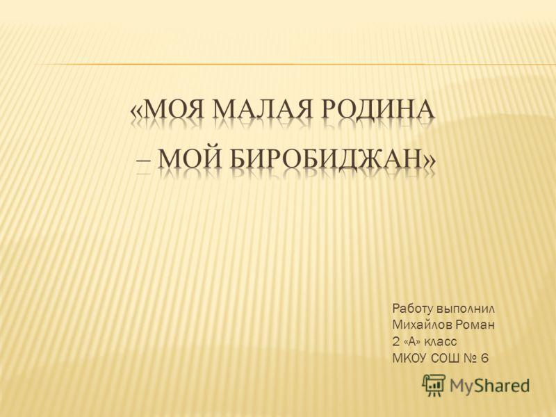 Работу выполнил Михайлов Роман 2 «А» класс МКОУ СОШ 6