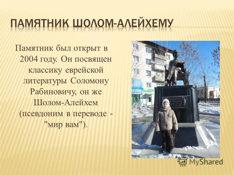 Памятник был открыт в 2004 году. Он посвящен классику еврейской литературы Соломону Рабиновичу, он же Шолом-Алейхем (псевдоним в переводе - мир вам).