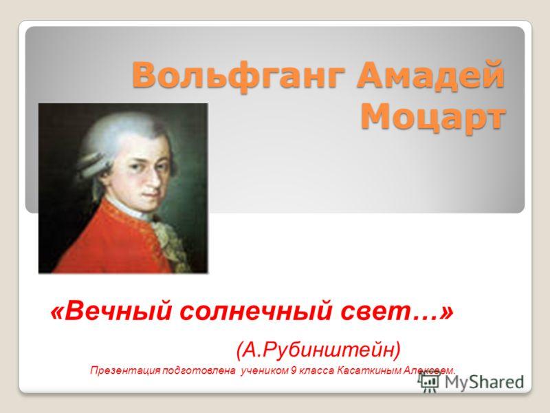 Вольфганг Амадей Моцарт «Вечный солнечный свет…» (А.Рубинштейн) Презентация подготовлена учеником 9 класса Касаткиным Алексеем.