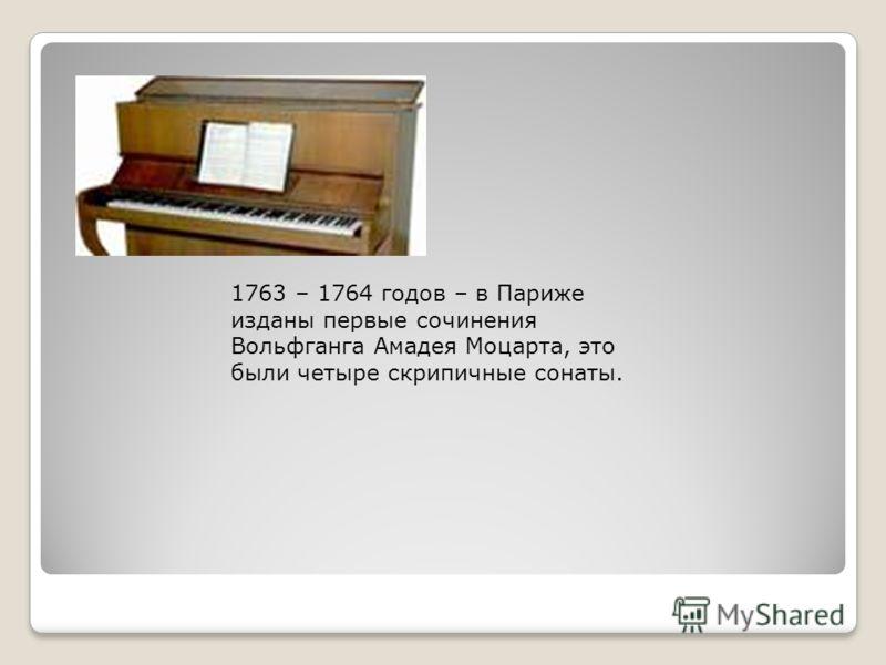 1763 – 1764 годов – в Париже изданы первые сочинения Вольфганга Амадея Моцарта, это были четыре скрипичные сонаты.