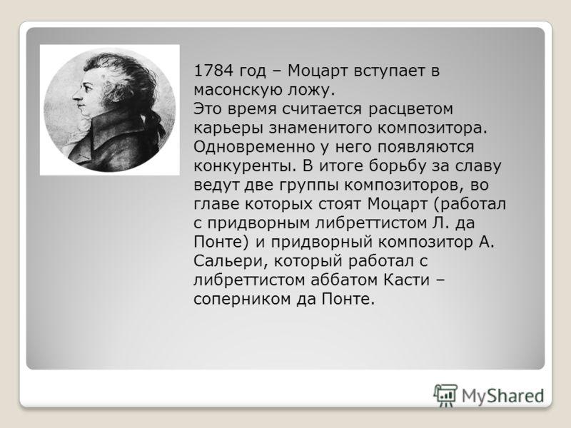 1784 год – Моцарт вступает в масонскую ложу. Это время считается расцветом карьеры знаменитого композитора. Одновременно у него появляются конкуренты. В итоге борьбу за славу ведут две группы композиторов, во главе которых стоят Моцарт (работал с при