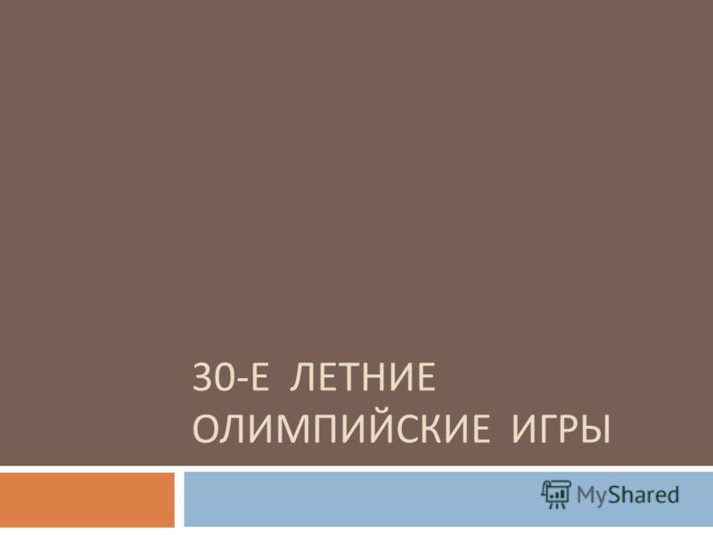 30- Е ЛЕТНИЕ ОЛИМПИЙСКИЕ ИГРЫ