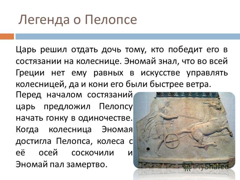 Легенда о Пелопсе Царь решил отдать дочь тому, кто победит его в состязании на колеснице. Эномай знал, что во всей Греции нет ему равных в искусстве управлять колесницей, да и кони его были быстрее ветра. Перед началом состязаний царь предложил Пелоп