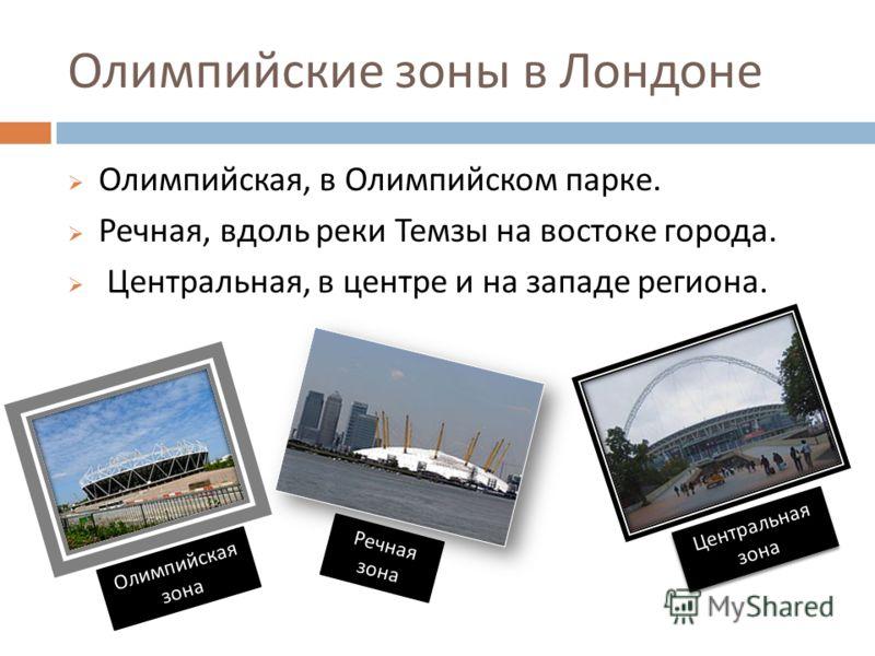 Олимпийские зоны в Лондоне Олимпийская, в Олимпийском парке. Речная, вдоль реки Темзы на востоке города. Центральная, в центре и на западе региона. Олимпийская зона Речная зона Центральная зона