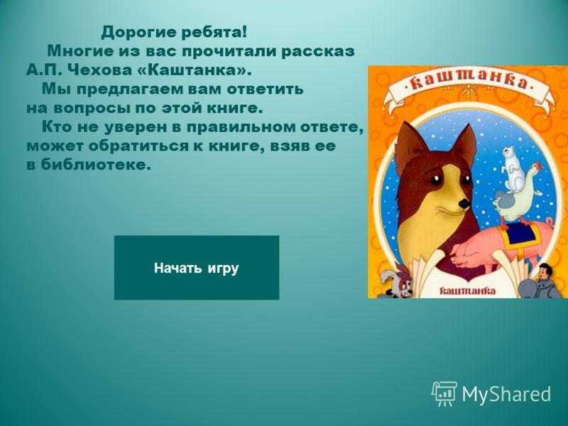 Дорогие ребята! Многие из вас прочитали рассказ А.П. Чехова «Каштанка». Мы предлагаем вам ответить на вопросы по этой книге. Кто не уверен в правильном ответе, может обратиться к книге, взяв ее в библиотеке. Начать игру