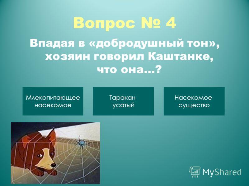 Вопрос 4 Впадая в «добродушный тон», хозяин говорил Каштанке, что она…? Млекопитающее насекомое Таракан усатый Насекомое существо