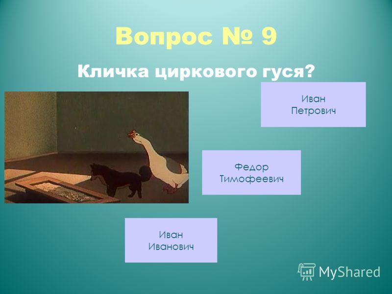 Вопрос 9 Кличка циркового гуся? Иван Петрович Федор Тимофеевич Иван Иванович