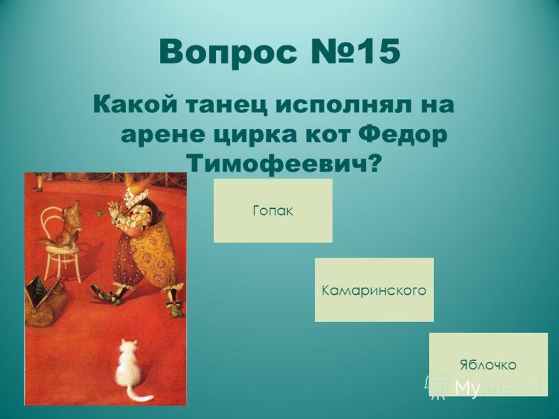 Вопрос 15 Какой танец исполнял на арене цирка кот Федор Тимофеевич? Яблочко Камаринского Гопак