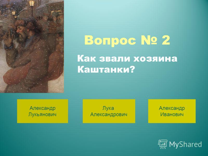 Вопрос 2 Александр Лукьянович Лука Александрович Александр Иванович Как звали хозяина Каштанки?