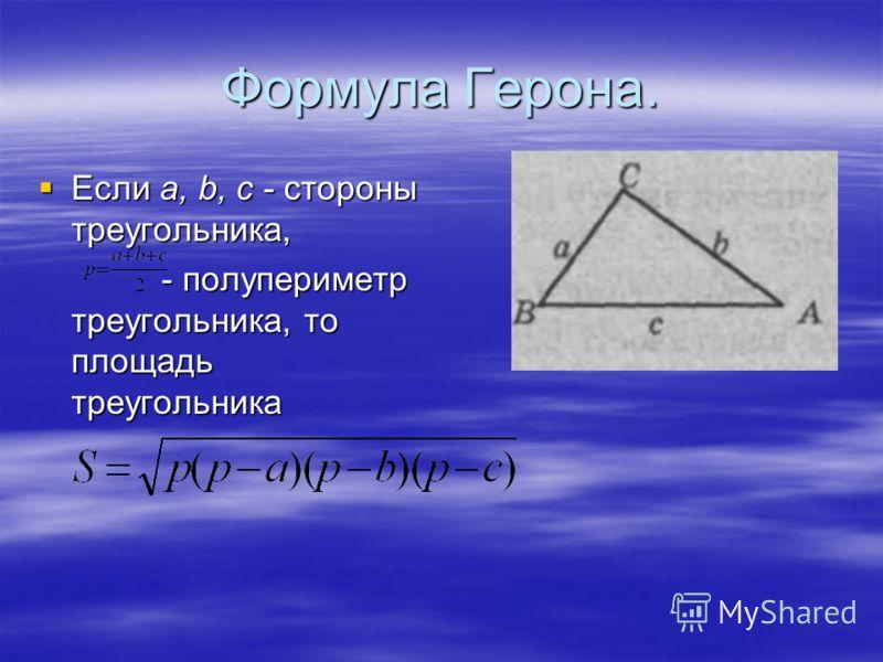 Формула Герона. Если а, b, c - стороны треугольника, Если а, b, c - стороны треугольника, - полупериметр треугольника, то площадь треугольника - полупериметр треугольника, то площадь треугольника