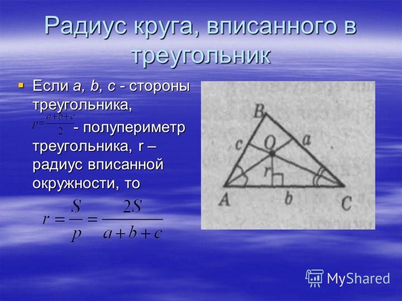 Радиус круга, вписанного в треугольник Если а, b, c - стороны треугольника, Если а, b, c - стороны треугольника, - полупериметр треугольника, r – радиус вписанной окружности, то - полупериметр треугольника, r – радиус вписанной окружности, то