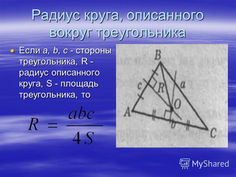Радиус круга, описанного вокруг треугольника Если а, b, c - стороны треугольника, R - радиус описанного круга, S - площадь треугольника, то Если а, b, c - стороны треугольника, R - радиус описанного круга, S - площадь треугольника, то