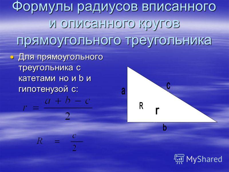 Формулы радиусов вписанного и описанного кругов прямоугольного треугольника Для прямоугольного треугольника с катетами но и b и гипотенузой c: Для прямоугольного треугольника с катетами но и b и гипотенузой c: