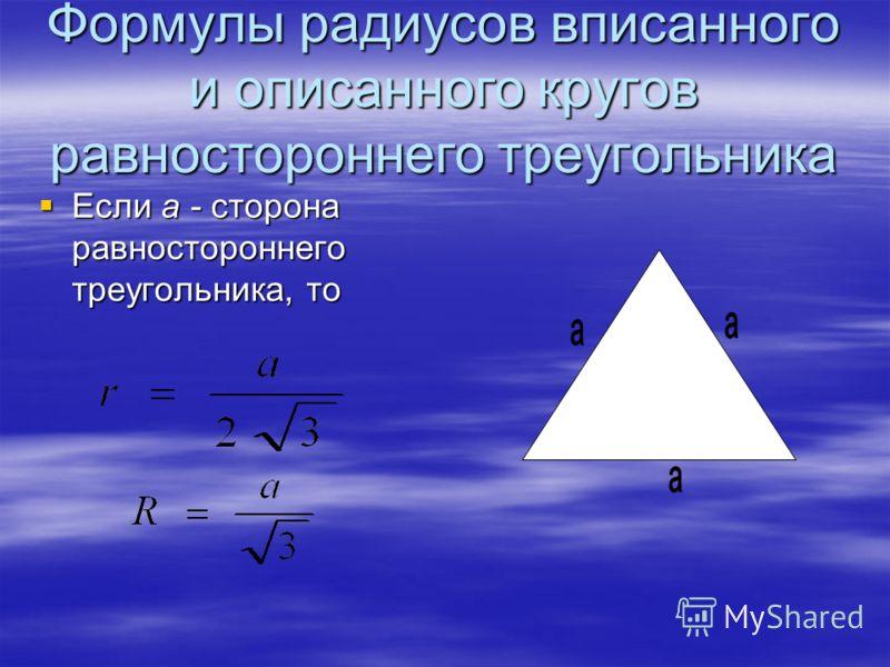 Формулы радиусов вписанного и описанного кругов равностороннего треугольника Если а - сторона равностороннего треугольника, то Если а - сторона равностороннего треугольника, то