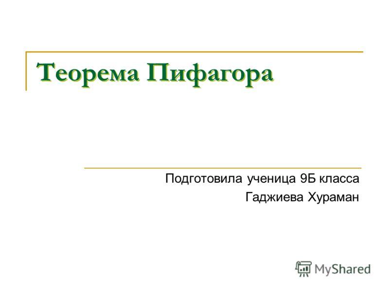 Теорема Пифагора Подготовила ученица 9Б класса Гаджиева Хураман