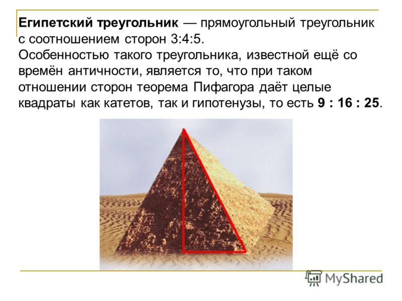 Египетский треугольник прямоугольный треугольник с соотношением сторон 3:4:5. Особенностью такого треугольника, известной ещё со времён античности, является то, что при таком отношении сторон теорема Пифагора даёт целые квадраты как катетов, так и ги