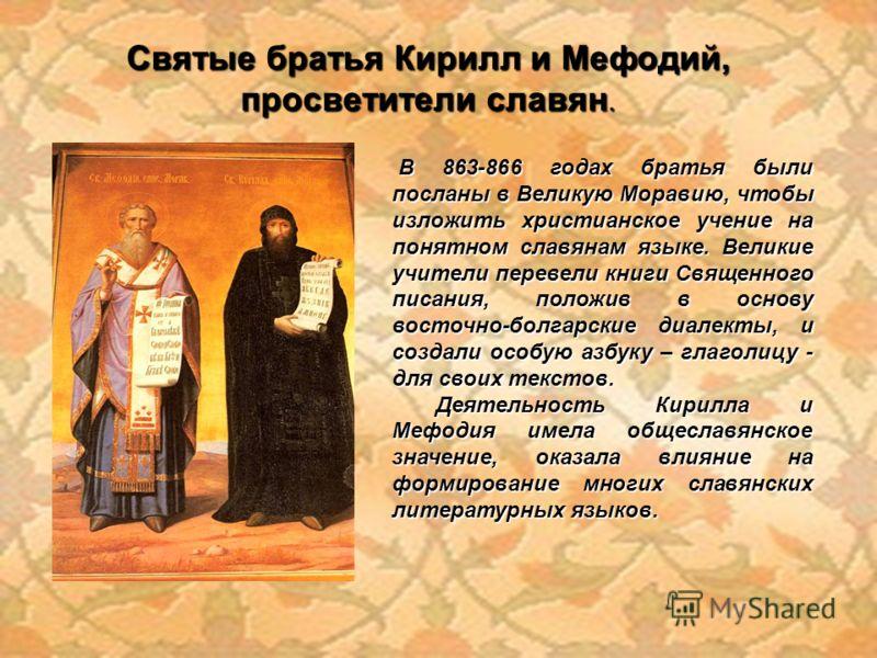В 863-866 годах братья были посланы в Великую Моравию, чтобы изложить христианское учение на понятном славянам языке. Великие учители перевели книги Священного писания, положив в основу восточно-болгарские диалекты, и создали особую азбуку – глаголиц