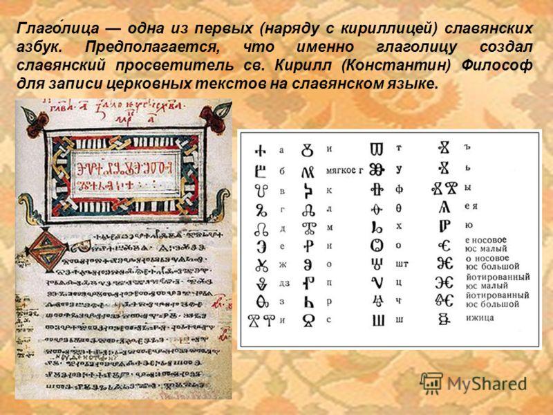 Глаго́лица одна из первых (наряду с кириллицей) славянских азбук. Предполагается, что именно глаголицу создал славянский просветитель св. Кирилл (Константин) Философ для записи церковных текстов на славянском языке.