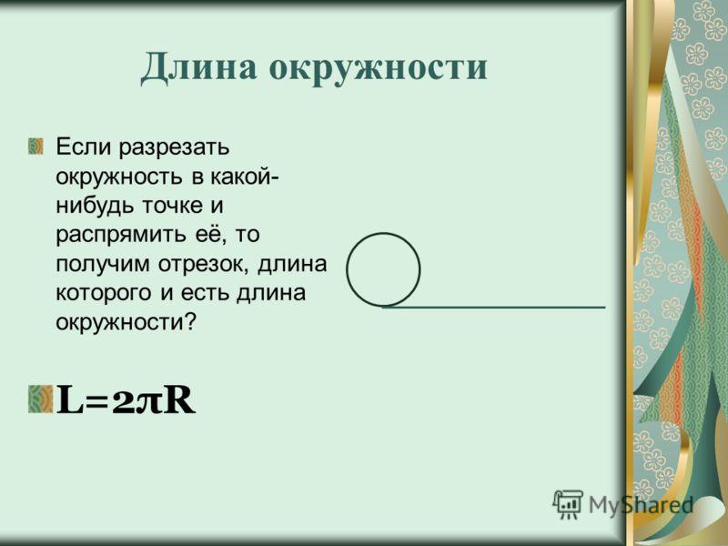 Длина окружности Если разрезать окружность в какой- нибудь точке и распрямить её, то получим отрезок, длина которого и есть длина окружности? L=2πR
