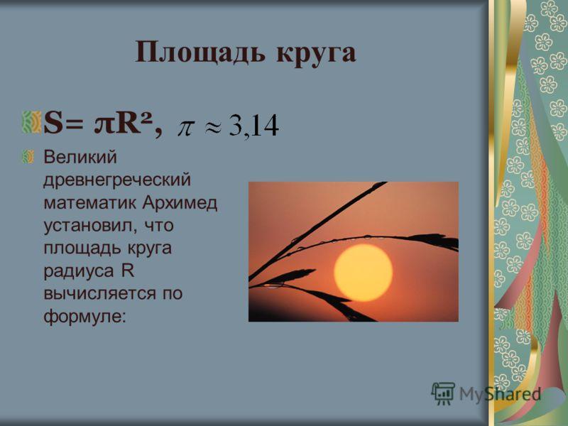 Площадь круга S= πR 2, Великий древнегреческий математик Архимед установил, что площадь круга радиуса R вычисляется по формуле: