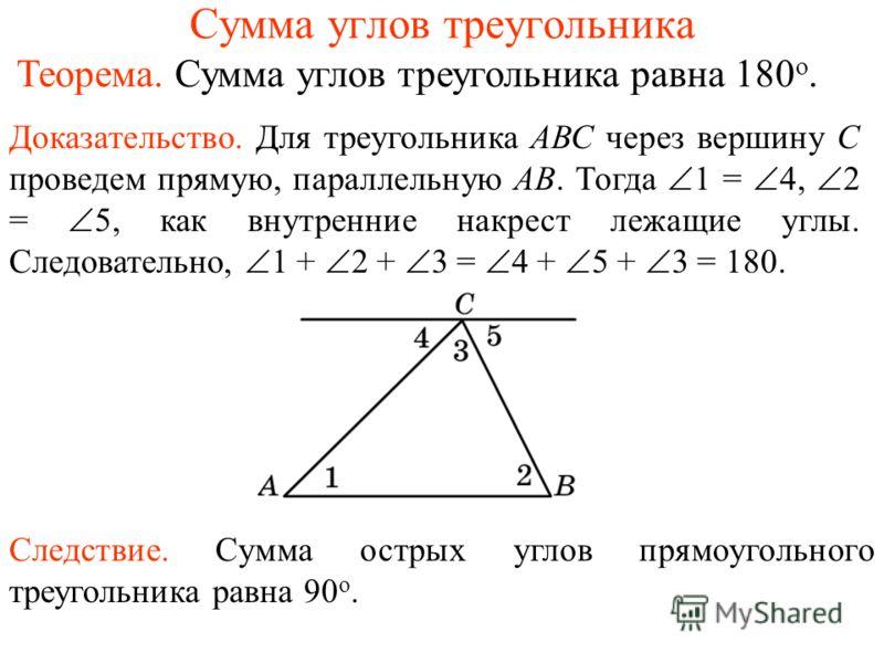 Сумма углов треугольника Следствие. Сумма острых углов прямоугольного треугольника равна 90 о. Теорема. Сумма углов треугольника равна 180 о. Доказательство. Для треугольника АВС через вершину С проведем прямую, параллельную АВ. Тогда 1 = 4, 2 = 5, к