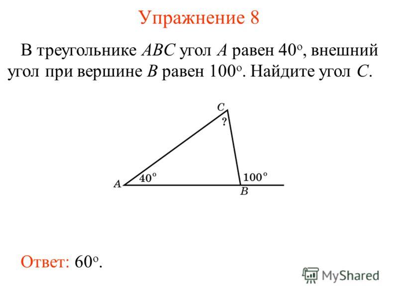 Упражнение 8 В треугольнике ABC угол A равен 40 o, внешний угол при вершине B равен 100 o. Найдите угол C. Ответ: 60 о.