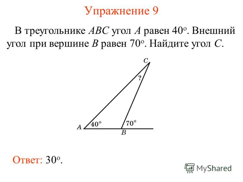Упражнение 9 В треугольнике ABC угол A равен 40 o. Внешний угол при вершине B равен 70 o. Найдите угол C. Ответ: 30 о.