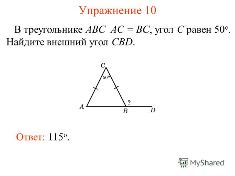Упражнение 10 В треугольнике ABC AC = BC, угол C равен 50 o. Найдите внешний угол CBD. Ответ: 115 о.