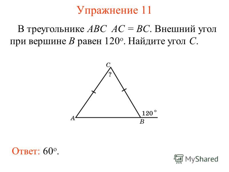 Упражнение 11 В треугольнике ABC AC = BC. Внешний угол при вершине B равен 120 o. Найдите угол C. Ответ: 60 о.