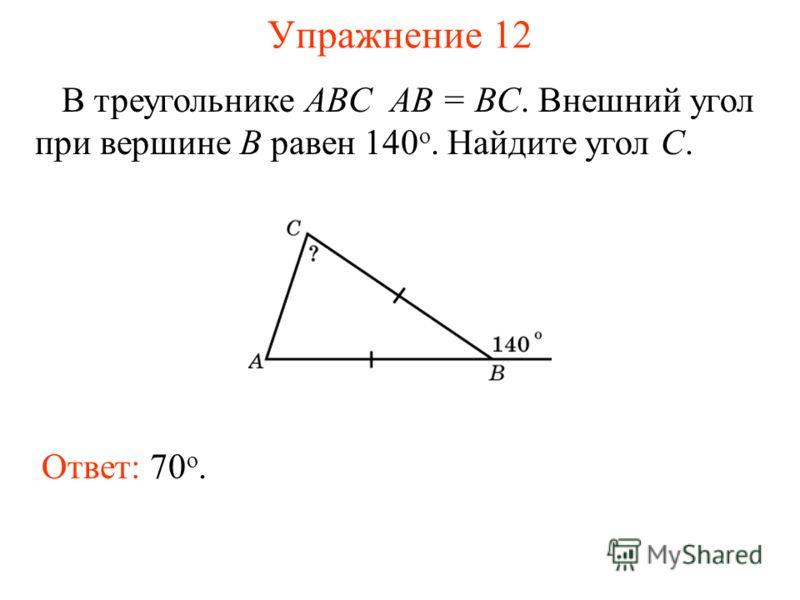 Упражнение 12 В треугольнике ABC AB = BC. Внешний угол при вершине B равен 140 o. Найдите угол C. Ответ: 70 о.