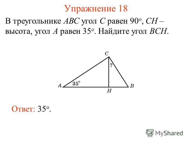 Упражнение 18 В треугольнике АВС угол C равен 90 o, CH – высота, угол A равен 35 o. Найдите угол BCH. Ответ: 35 о.