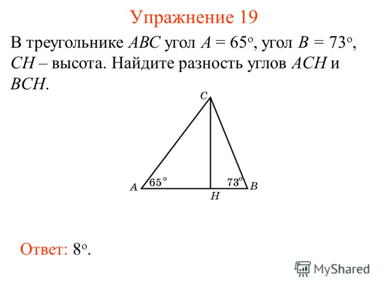 Упражнение 19 В треугольнике АВС угол А = 65 o, угол В = 73 o, CH – высота. Найдите разность углов ACH и BCH. Ответ: 8 о.
