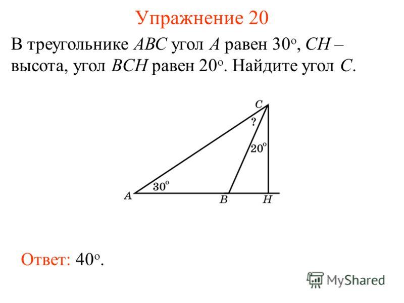 Упражнение 20 В треугольнике АВС угол А равен 30 o, CH – высота, угол BCH равен 20 o. Найдите угол C. Ответ: 40 о.