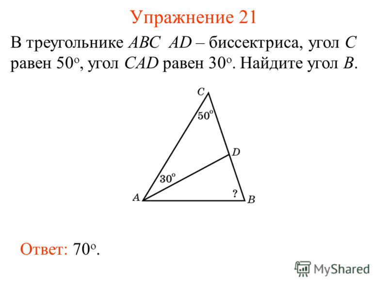 Упражнение 21 В треугольнике АВС AD – биссектриса, угол C равен 50 o, угол CAD равен 30 o. Найдите угол B. Ответ: 70 о.