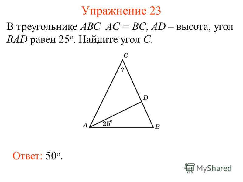 Упражнение 23 В треугольнике АВС AC = BC, AD – высота, угол BAD равен 25 o. Найдите угол C. Ответ: 50 о.