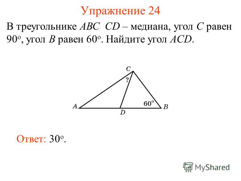 Упражнение 24 В треугольнике АВС CD – медиана, угол C равен 90 o, угол B равен 60 o. Найдите угол ACD. Ответ: 30 о.