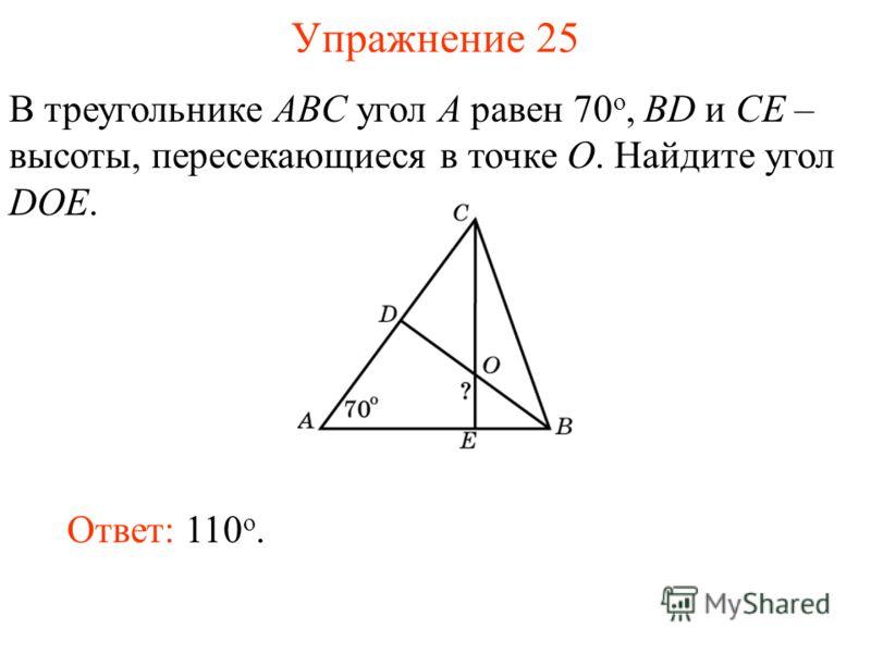 Упражнение 25 В треугольнике ABC угол A равен 70 o, BD и CE – высоты, пересекающиеся в точке O. Найдите угол DOE. Ответ: 110 o.