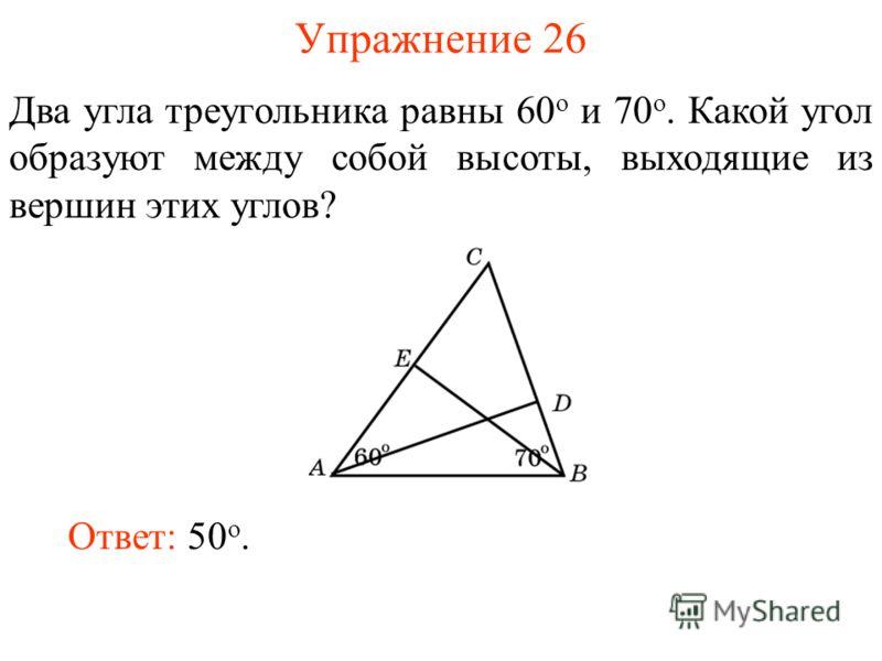 Упражнение 26 Два угла треугольника равны 60 о и 70 о. Какой угол образуют между собой высоты, выходящие из вершин этих углов? Ответ: 50 o.