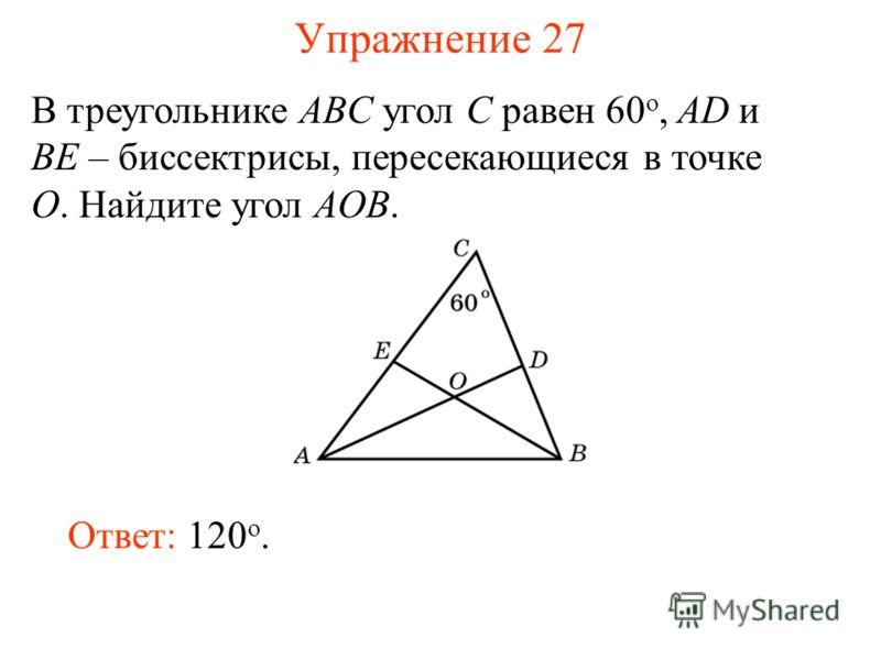 Упражнение 27 В треугольнике ABC угол C равен 60 o, AD и BE – биссектрисы, пересекающиеся в точке O. Найдите угол AOB. Ответ: 120 o.