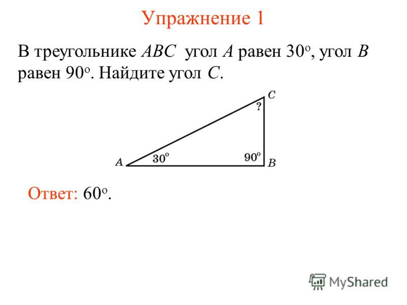 Упражнение 1 В треугольнике ABC угол A равен 30 o, угол B равен 90 o. Найдите угол C. Ответ: 60 о.
